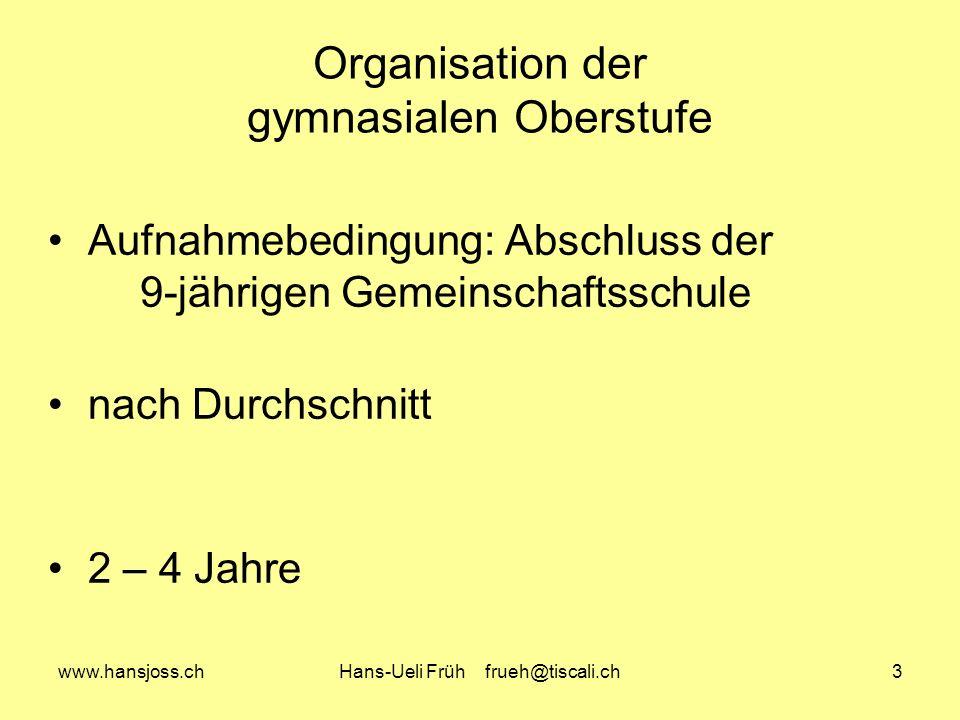 www.hansjoss.chHans-Ueli Früh frueh@tiscali.ch3 Organisation der gymnasialen Oberstufe Aufnahmebedingung: Abschluss der 9-jährigen Gemeinschaftsschule nach Durchschnitt 2 – 4 Jahre
