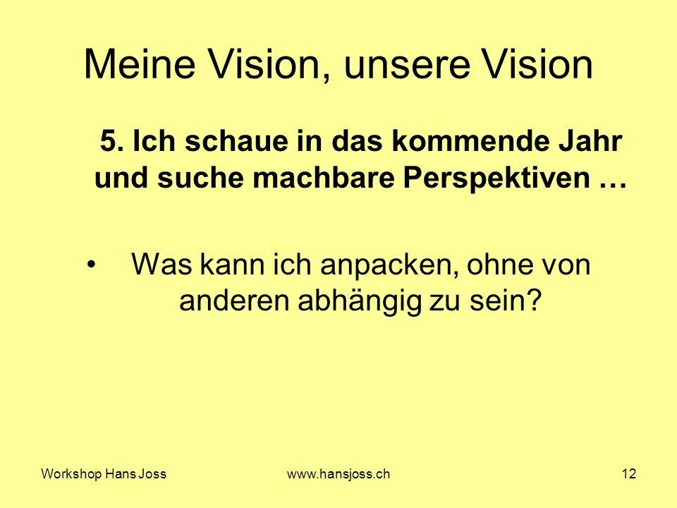 Workshop Hans Josswww.hansjoss.ch12 Meine Vision, unsere Vision 5.