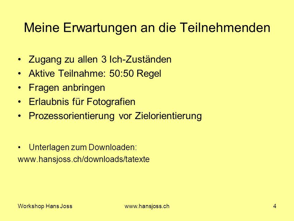 Workshop Hans Josswww.hansjoss.ch4 Meine Erwartungen an die Teilnehmenden Zugang zu allen 3 Ich-Zuständen Aktive Teilnahme: 50:50 Regel Fragen anbringen Erlaubnis für Fotografien Prozessorientierung vor Zielorientierung Unterlagen zum Downloaden: www.hansjoss.ch/downloads/tatexte