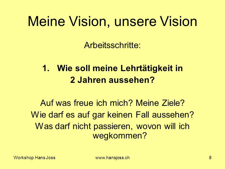 Workshop Hans Josswww.hansjoss.ch8 Meine Vision, unsere Vision Arbeitsschritte: 1.Wie soll meine Lehrtätigkeit in 2 Jahren aussehen.