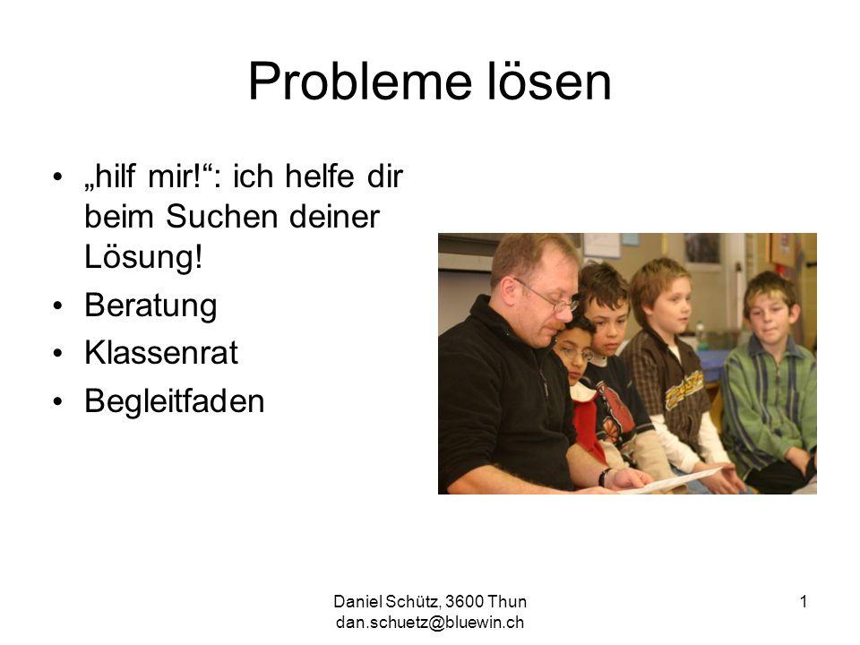 Daniel Schütz, 3600 Thun dan.schuetz@bluewin.ch 1 Probleme lösen hilf mir!: ich helfe dir beim Suchen deiner Lösung! Beratung Klassenrat Begleitfaden