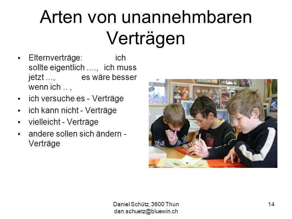Daniel Schütz, 3600 Thun dan.schuetz@bluewin.ch 14 Arten von unannehmbaren Verträgen Elternverträge: ich sollte eigentlich...., ich muss jetzt..., es