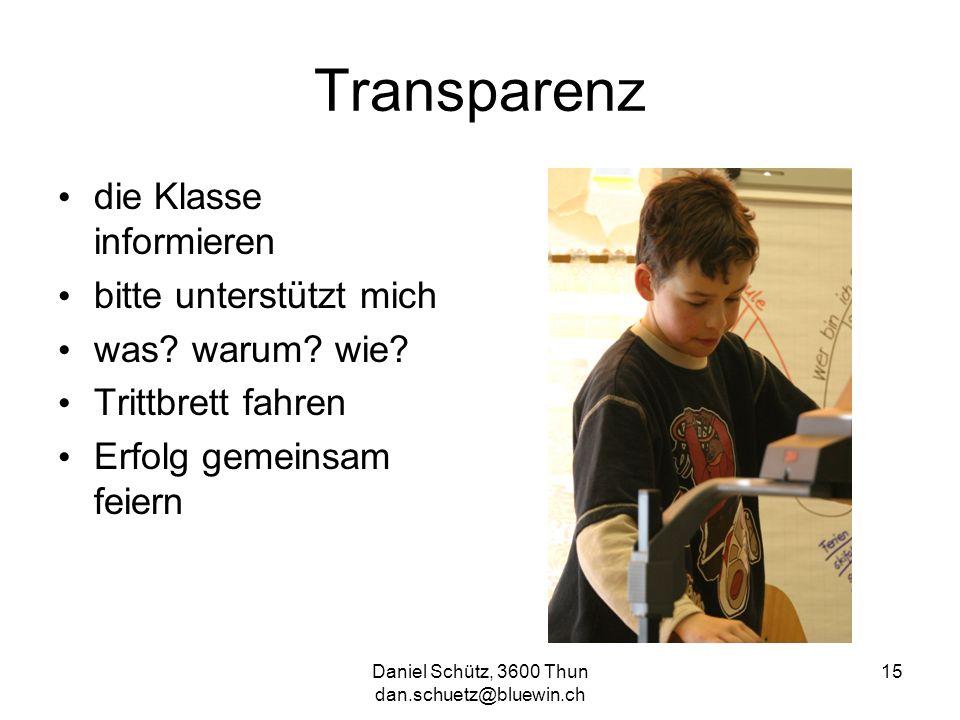 Daniel Schütz, 3600 Thun dan.schuetz@bluewin.ch 15 Transparenz die Klasse informieren bitte unterstützt mich was? warum? wie? Trittbrett fahren Erfolg