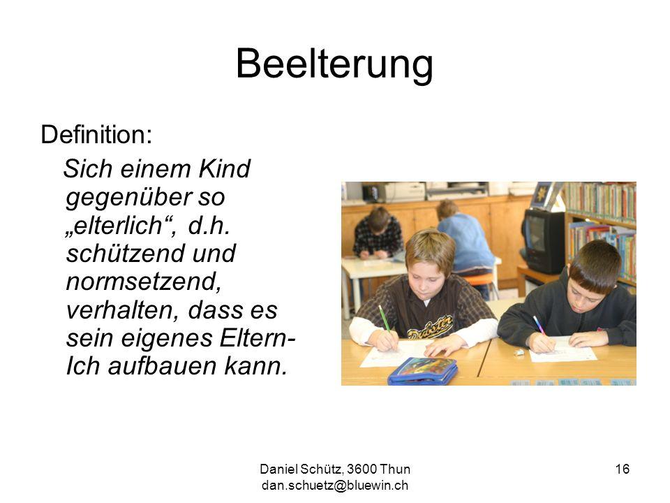 Daniel Schütz, 3600 Thun dan.schuetz@bluewin.ch 16 Beelterung Definition: Sich einem Kind gegenüber so elterlich, d.h. schützend und normsetzend, verh