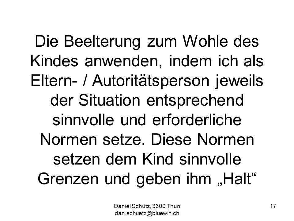Daniel Schütz, 3600 Thun dan.schuetz@bluewin.ch 17 Die Beelterung zum Wohle des Kindes anwenden, indem ich als Eltern- / Autoritätsperson jeweils der