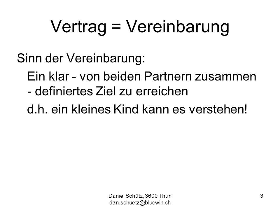 Daniel Schütz, 3600 Thun dan.schuetz@bluewin.ch 3 Vertrag = Vereinbarung Sinn der Vereinbarung: Ein klar - von beiden Partnern zusammen - definiertes