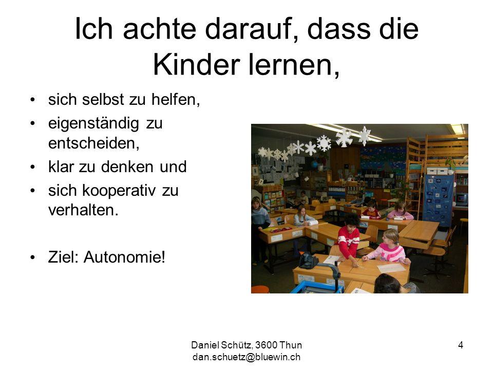 Daniel Schütz, 3600 Thun dan.schuetz@bluewin.ch 4 Ich achte darauf, dass die Kinder lernen, sich selbst zu helfen, eigenständig zu entscheiden, klar z