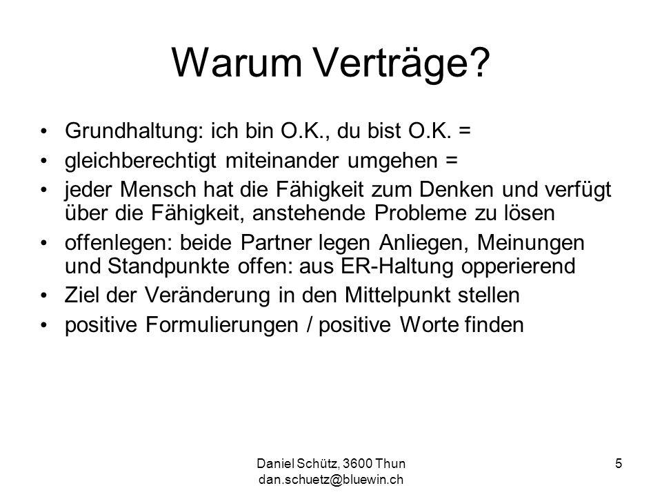 Daniel Schütz, 3600 Thun dan.schuetz@bluewin.ch 5 Warum Verträge? Grundhaltung: ich bin O.K., du bist O.K. = gleichberechtigt miteinander umgehen = je