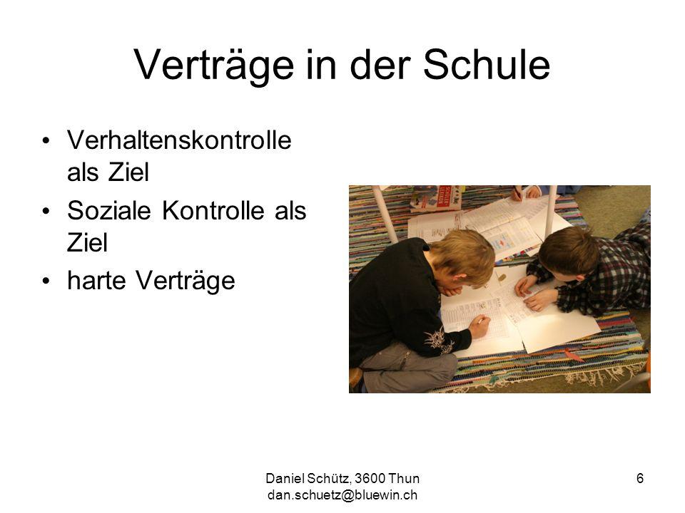 Daniel Schütz, 3600 Thun dan.schuetz@bluewin.ch 6 Verträge in der Schule Verhaltenskontrolle als Ziel Soziale Kontrolle als Ziel harte Verträge