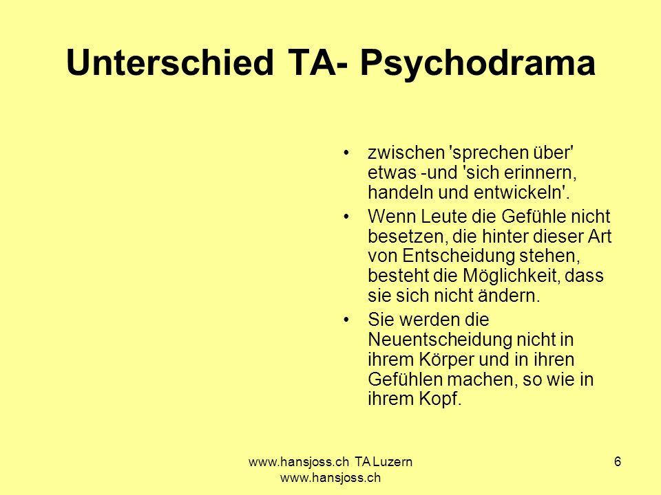 www.hansjoss.ch TA Luzern www.hansjoss.ch 7 Unterschied TA- Psychodrama Der Psychodramaprozess bewegt sich zwischen Problemidentifikation und Fragen nach der Erfüllung von unbefriedigten Bedürfnissen.