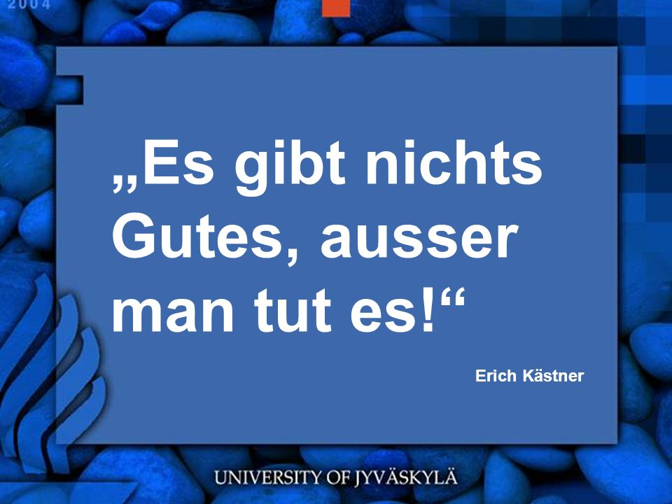 Es gibt nichts Gutes, ausser man tut es! Erich Kästner