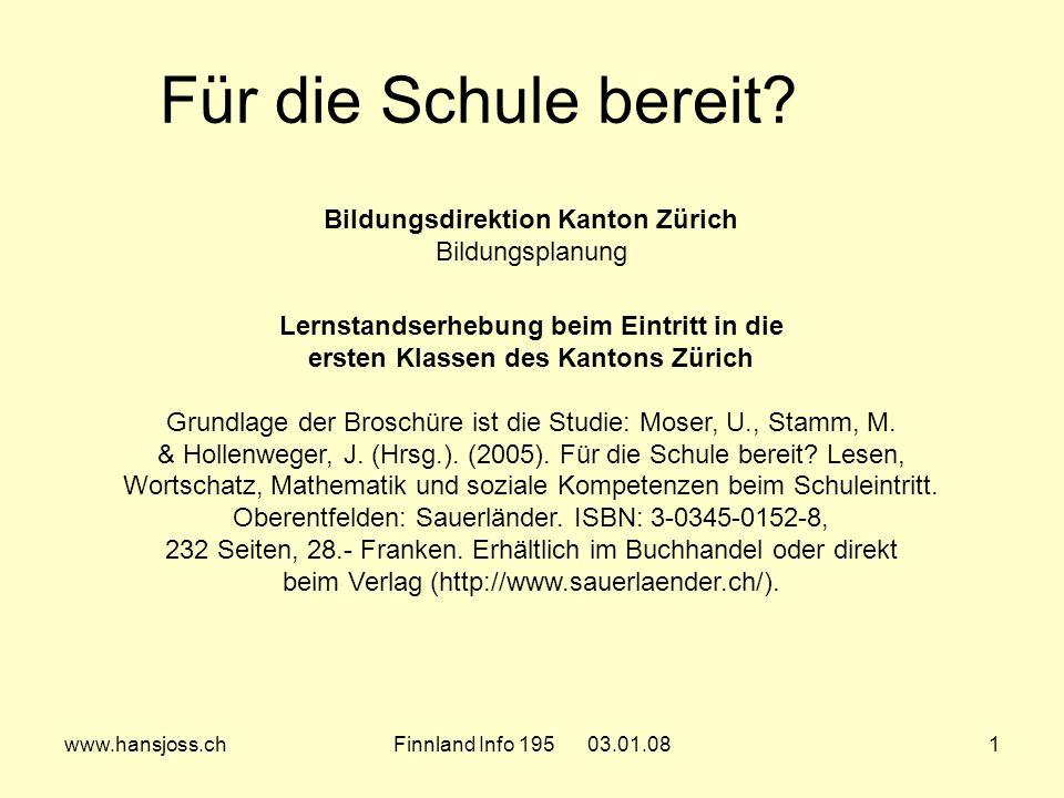 www.hansjoss.chFinnland Info 195 03.01.081 Bildungsdirektion Kanton Zürich Bildungsplanung Lernstandserhebung beim Eintritt in die ersten Klassen des Kantons Zürich Grundlage der Broschüre ist die Studie: Moser, U., Stamm, M.