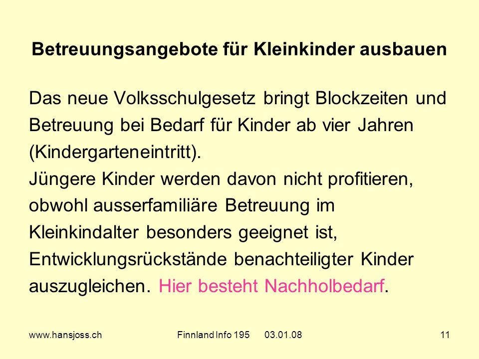www.hansjoss.chFinnland Info 195 03.01.0811 Betreuungsangebote für Kleinkinder ausbauen Das neue Volksschulgesetz bringt Blockzeiten und Betreuung bei Bedarf für Kinder ab vier Jahren (Kindergarteneintritt).