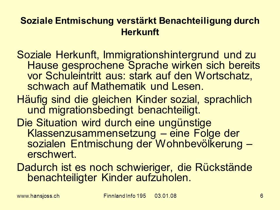 www.hansjoss.chFinnland Info 195 03.01.086 Soziale Entmischung verstärkt Benachteiligung durch Herkunft Soziale Herkunft, Immigrationshintergrund und zu Hause gesprochene Sprache wirken sich bereits vor Schuleintritt aus: stark auf den Wortschatz, schwach auf Mathematik und Lesen.