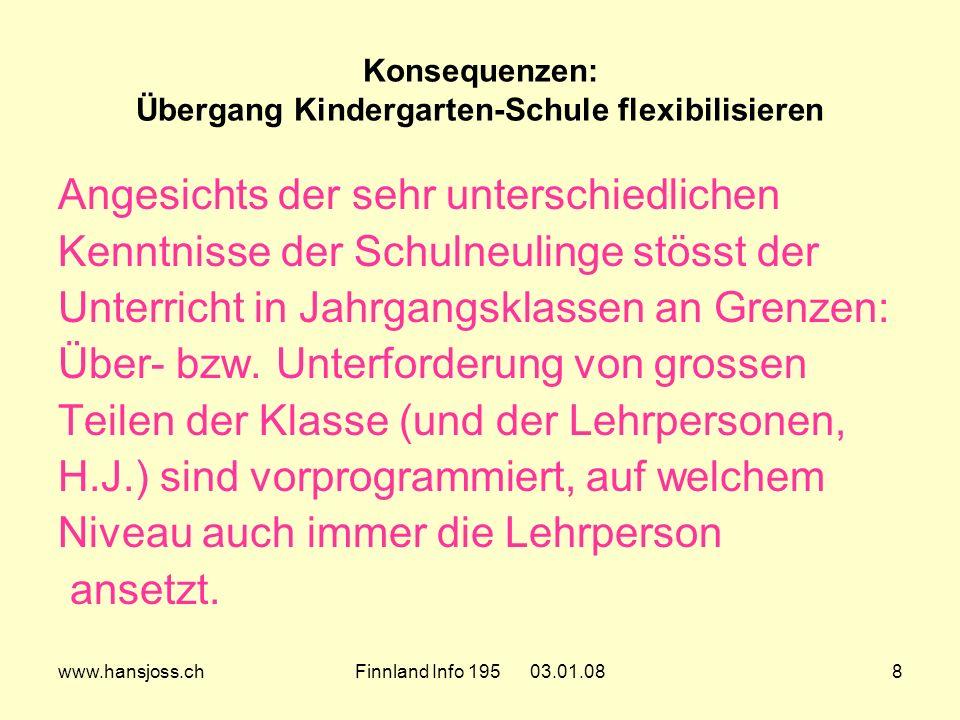www.hansjoss.chFinnland Info 195 03.01.088 Konsequenzen: Übergang Kindergarten-Schule flexibilisieren Angesichts der sehr unterschiedlichen Kenntnisse der Schulneulinge stösst der Unterricht in Jahrgangsklassen an Grenzen: Über- bzw.