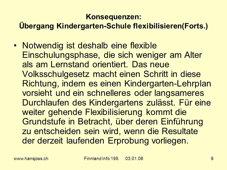 www.hansjoss.chFinnland Info 195 03.01.089 Konsequenzen: Übergang Kindergarten-Schule flexibilisieren(Forts.) Notwendig ist deshalb eine flexible Einschulungsphase, die sich weniger am Alter als am Lernstand orientiert.