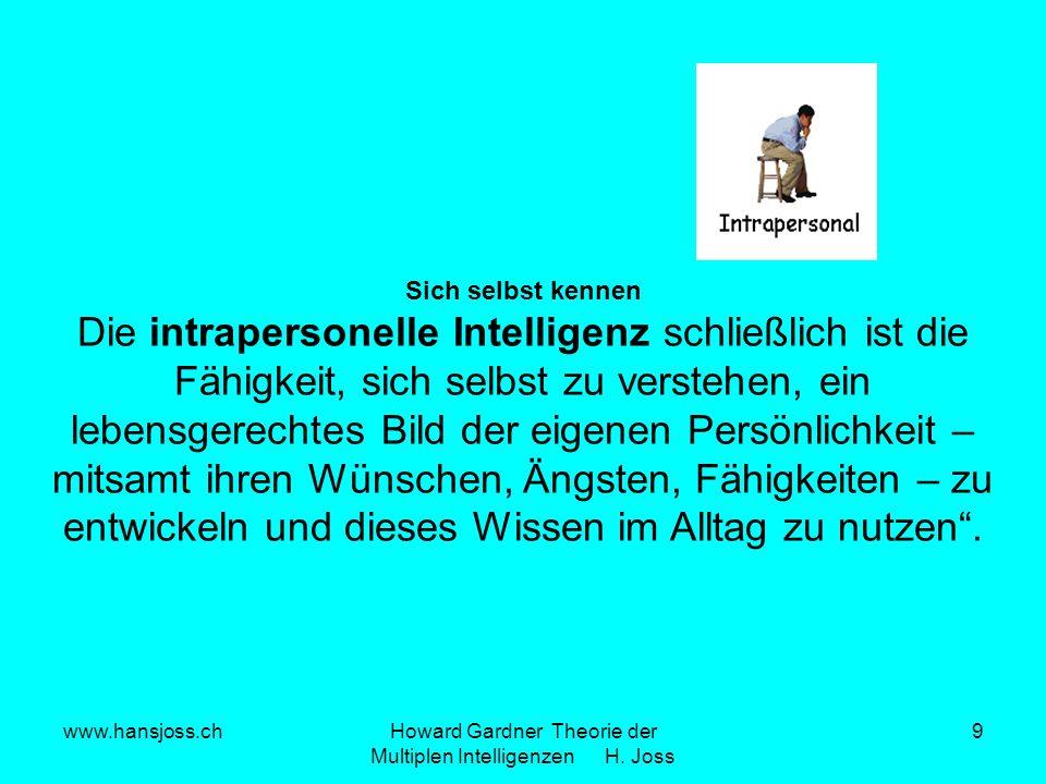 www.hansjoss.chHoward Gardner Theorie der Multiplen Intelligenzen H. Joss 9 Sich selbst kennen Die intrapersonelle Intelligenz schließlich ist die Fäh