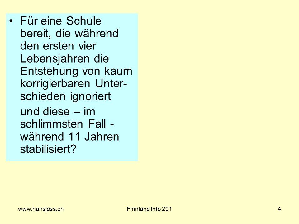 www.hansjoss.chFinnland Info 2014 Für eine Schule bereit, die während den ersten vier Lebensjahren die Entstehung von kaum korrigierbaren Unter- schieden ignoriert und diese – im schlimmsten Fall - während 11 Jahren stabilisiert