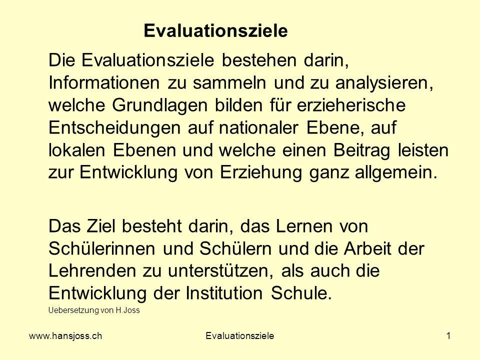 www.hansjoss.chEvaluationsziele1 Die Evaluationsziele bestehen darin, Informationen zu sammeln und zu analysieren, welche Grundlagen bilden für erzieherische Entscheidungen auf nationaler Ebene, auf lokalen Ebenen und welche einen Beitrag leisten zur Entwicklung von Erziehung ganz allgemein.