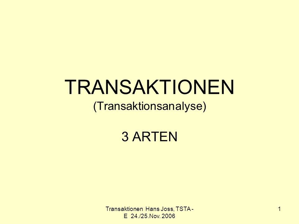 Transaktionen Hans Joss, TSTA - E 24./25.Nov. 2006 1 TRANSAKTIONEN (Transaktionsanalyse) 3 ARTEN