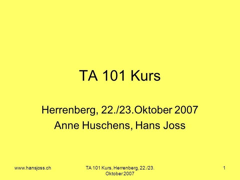 www.hansjoss.chTA 101 Kurs, Herrenberg, 22./23. Oktober 2007 1 TA 101 Kurs Herrenberg, 22./23.Oktober 2007 Anne Huschens, Hans Joss