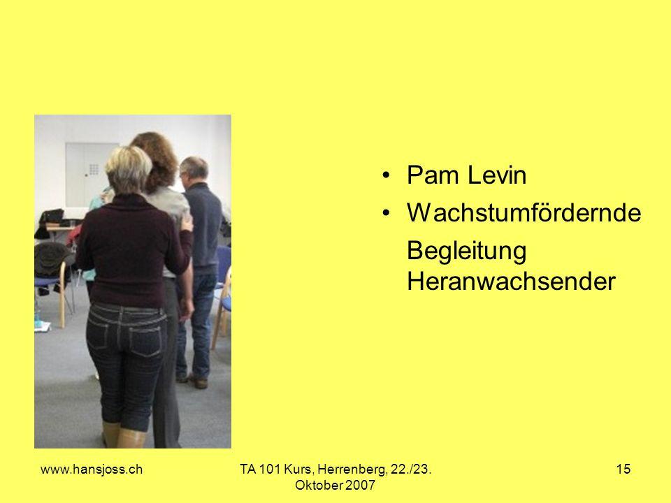 www.hansjoss.chTA 101 Kurs, Herrenberg, 22./23. Oktober 2007 15 Pam Levin Wachstumfördernde Begleitung Heranwachsender