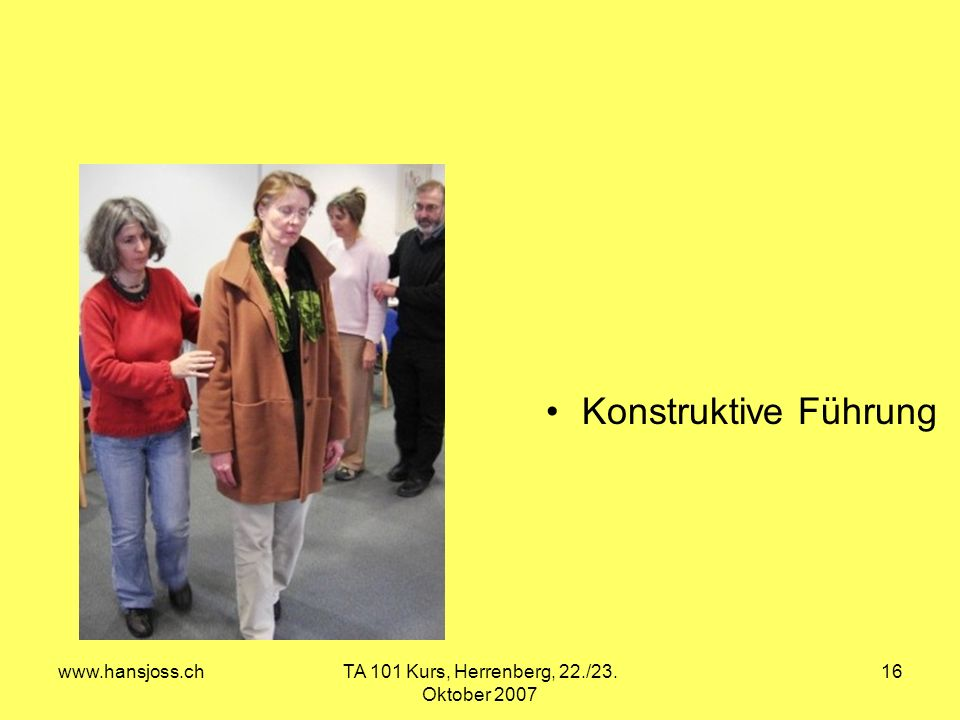 www.hansjoss.chTA 101 Kurs, Herrenberg, 22./23. Oktober 2007 16 Konstruktive Führung