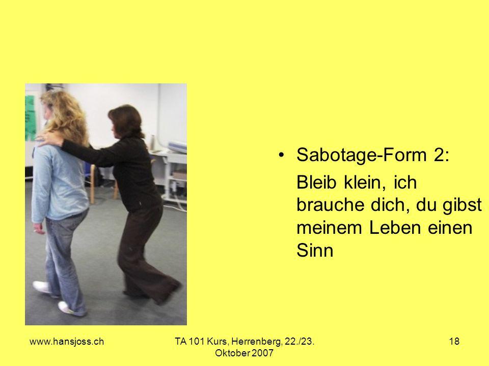 www.hansjoss.chTA 101 Kurs, Herrenberg, 22./23. Oktober 2007 18 Sabotage-Form 2: Bleib klein, ich brauche dich, du gibst meinem Leben einen Sinn