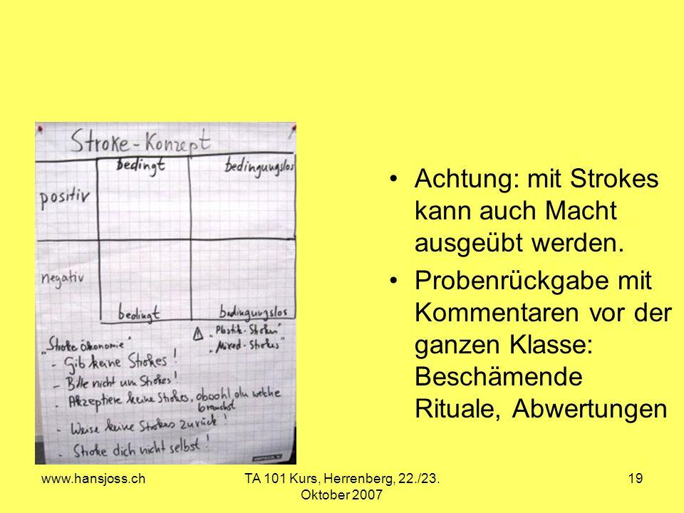 www.hansjoss.chTA 101 Kurs, Herrenberg, 22./23. Oktober 2007 19 Achtung: mit Strokes kann auch Macht ausgeübt werden. Probenrückgabe mit Kommentaren v