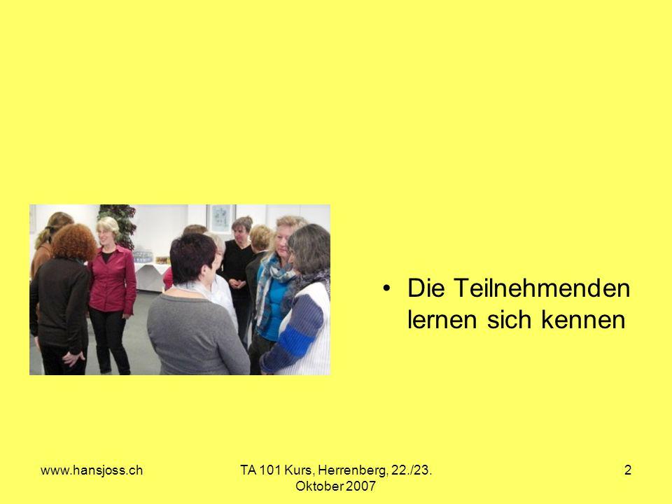 www.hansjoss.chTA 101 Kurs, Herrenberg, 22./23. Oktober 2007 2 Die Teilnehmenden lernen sich kennen