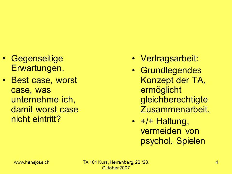 www.hansjoss.chTA 101 Kurs, Herrenberg, 22./23. Oktober 2007 4 Gegenseitige Erwartungen. Best case, worst case, was unternehme ich, damit worst case n