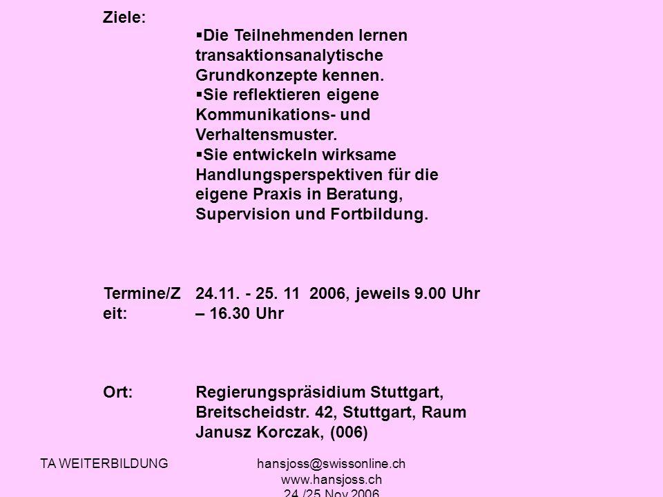 TA WEITERBILDUNGhansjoss@swissonline.ch www.hansjoss.ch 24./25.Nov.2006 Ziele: Die Teilnehmenden lernen transaktionsanalytische Grundkonzepte kennen.