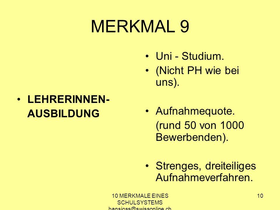10 MERKMALE EINES SCHULSYSTEMS hansjoss@swissonline.ch 10 MERKMAL 9 LEHRERINNEN- AUSBILDUNG Uni - Studium. (Nicht PH wie bei uns). Aufnahmequote. (run