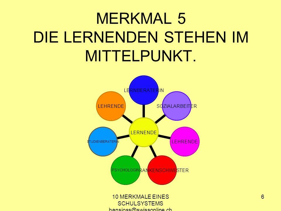 10 MERKMALE EINES SCHULSYSTEMS hansjoss@swissonline.ch 6 MERKMAL 5 DIE LERNENDEN STEHEN IM MITTELPUNKT. LERNENDE LERNBERATERINSOZIALARBEITERLEHRENDE K
