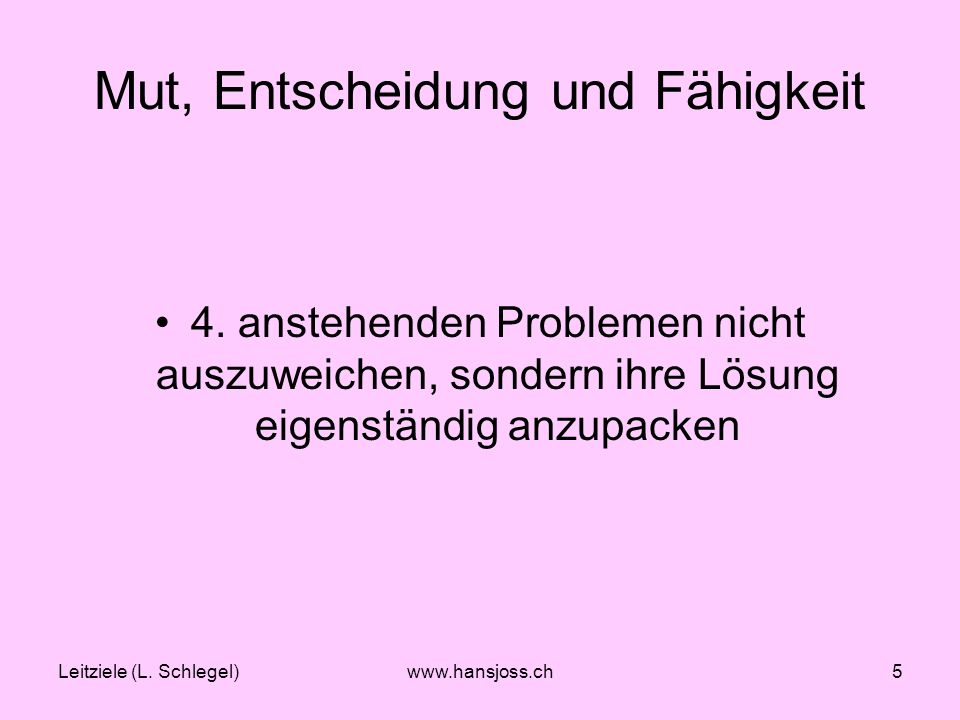 Leitziele (L.Schlegel)www.hansjoss.ch5 Mut, Entscheidung und Fähigkeit 4.