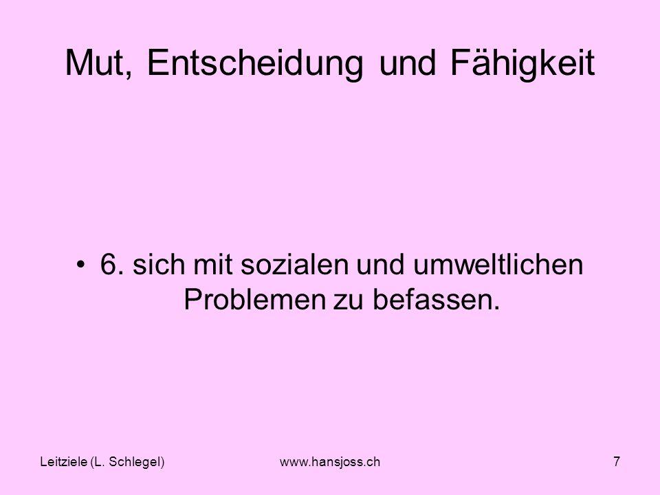Leitziele (L. Schlegel)www.hansjoss.ch7 Mut, Entscheidung und Fähigkeit 6.