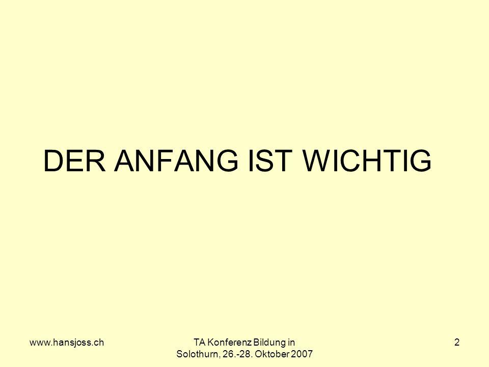 www.hansjoss.chTA Konferenz Bildung in Solothurn, 26.-28. Oktober 2007 2 DER ANFANG IST WICHTIG