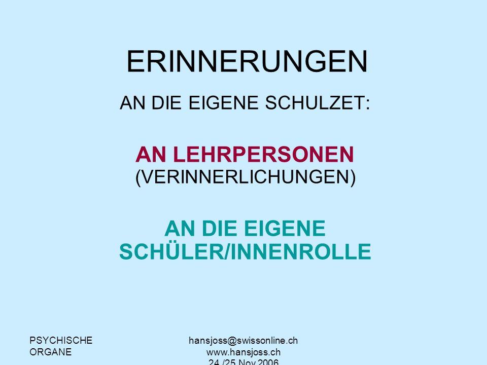 PSYCHISCHE ORGANE hansjoss@swissonline.ch www.hansjoss.ch 24./25.Nov.2006 ERINNERUNGEN AN DIE EIGENE SCHULZET: AN LEHRPERSONEN (VERINNERLICHUNGEN) AN DIE EIGENE SCHÜLER/INNENROLLE