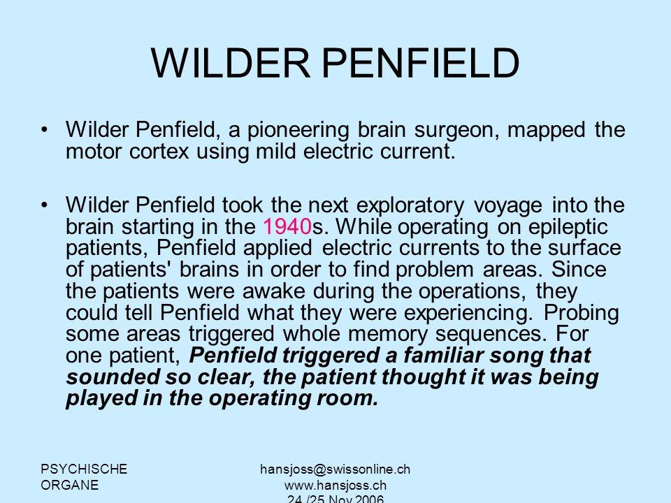 PSYCHISCHE ORGANE hansjoss@swissonline.ch www.hansjoss.ch 24./25.Nov.2006 WILDER PENFIELD Wilder Penfield, a pioneering brain surgeon, mapped the moto
