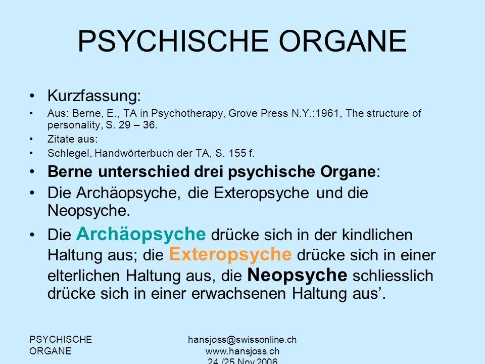 hansjoss@swissonline.ch www.hansjoss.ch 24./25.Nov.2006 PSYCHISCHE ORGANE Kurzfassung: Aus: Berne, E., TA in Psychotherapy, Grove Press N.Y.:1961, The