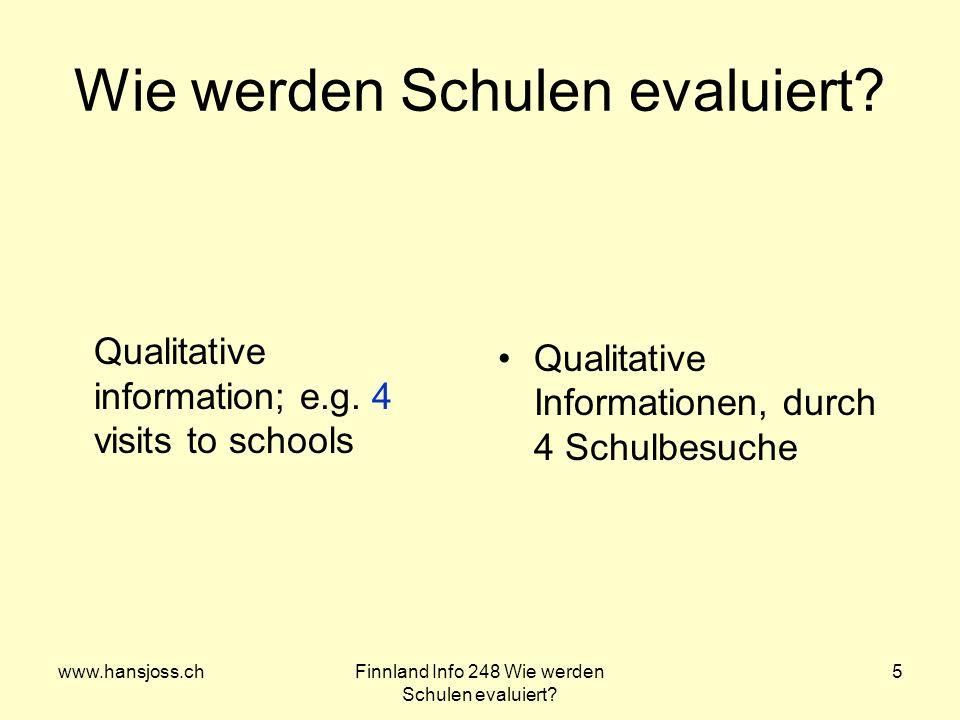 www.hansjoss.chFinnland Info 248 Wie werden Schulen evaluiert? 5 Wie werden Schulen evaluiert? Qualitative information; e.g. 4 visits to schools Quali