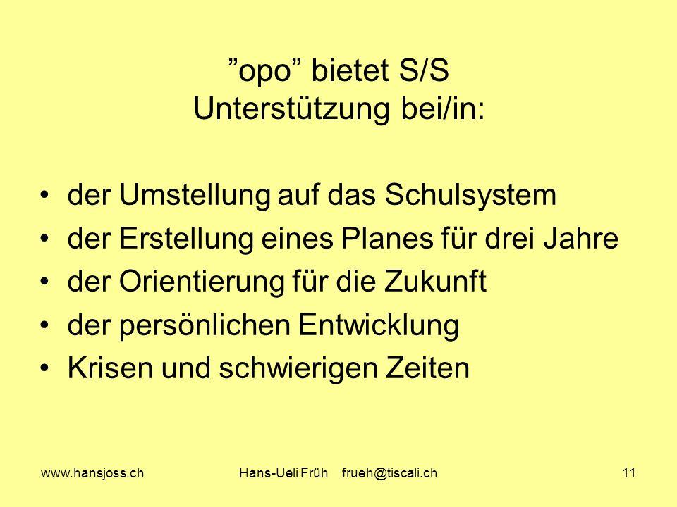 www.hansjoss.chHans-Ueli Früh frueh@tiscali.ch11 opo bietet S/S Unterstützung bei/in: der Umstellung auf das Schulsystem der Erstellung eines Planes f