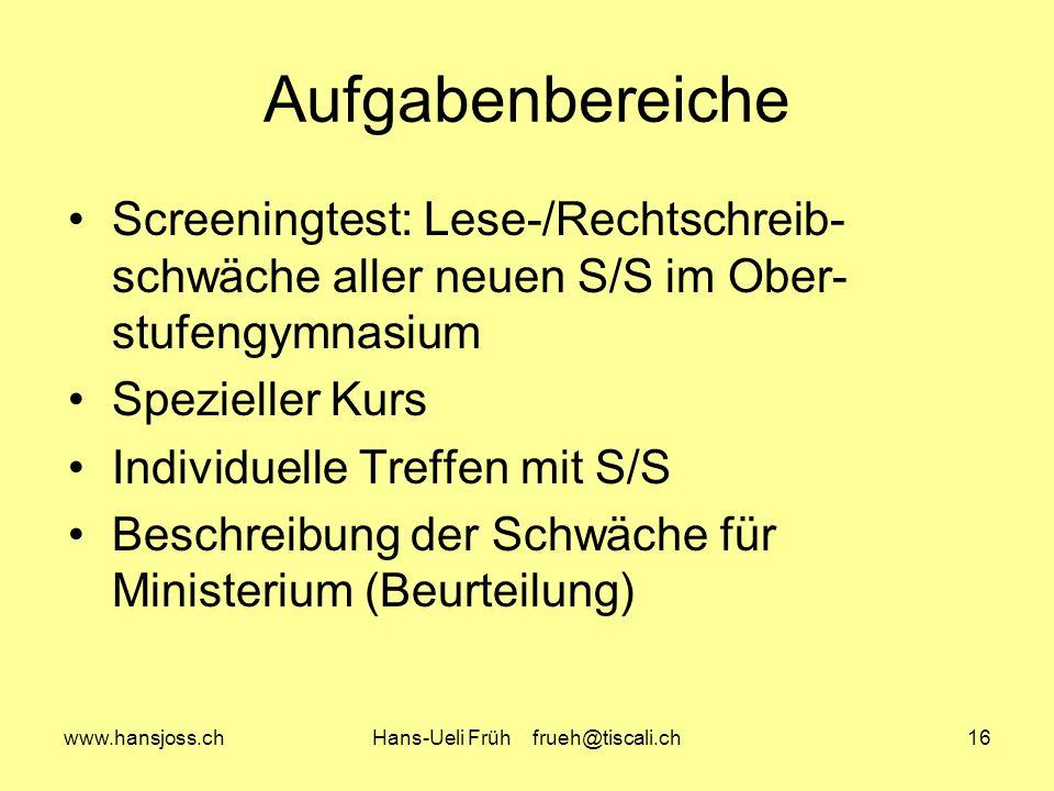 www.hansjoss.chHans-Ueli Früh frueh@tiscali.ch16 Aufgabenbereiche Screeningtest: Lese-/Rechtschreib- schwäche aller neuen S/S im Ober- stufengymnasium