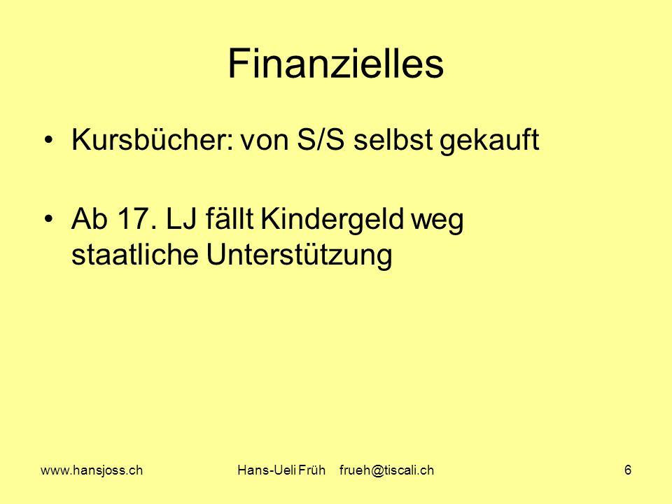 www.hansjoss.chHans-Ueli Früh frueh@tiscali.ch6 Finanzielles Kursbücher: von S/S selbst gekauft Ab 17. LJ fällt Kindergeld weg staatliche Unterstützun