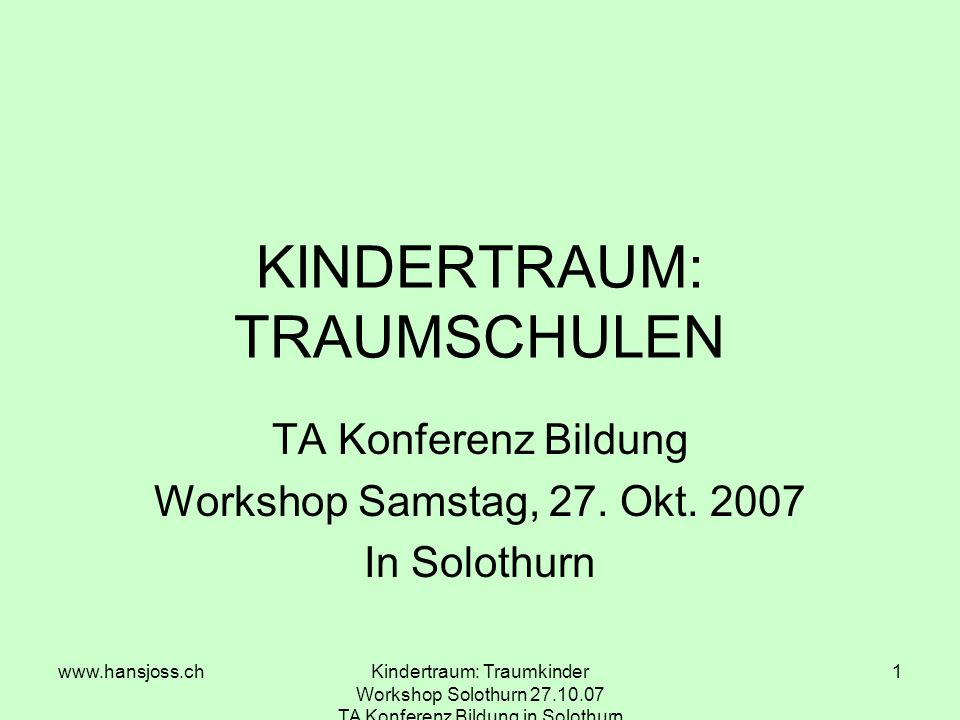 www.hansjoss.chKindertraum: Traumkinder Workshop Solothurn 27.10.07 TA Konferenz Bildung in Solothurn 1 KINDERTRAUM: TRAUMSCHULEN TA Konferenz Bildung Workshop Samstag, 27.