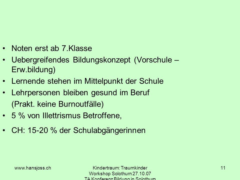 www.hansjoss.chKindertraum: Traumkinder Workshop Solothurn 27.10.07 TA Konferenz Bildung in Solothurn 11 Noten erst ab 7.Klasse Uebergreifendes Bildungskonzept (Vorschule – Erw.bildung) Lernende stehen im Mittelpunkt der Schule Lehrpersonen bleiben gesund im Beruf (Prakt.