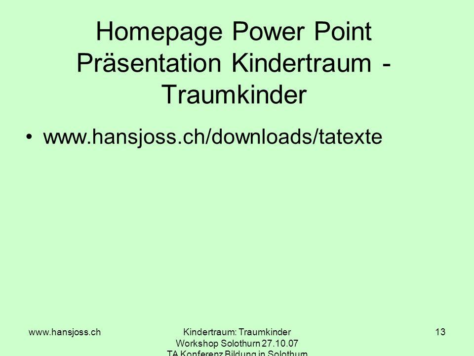 www.hansjoss.chKindertraum: Traumkinder Workshop Solothurn 27.10.07 TA Konferenz Bildung in Solothurn 13 Homepage Power Point Präsentation Kindertraum - Traumkinder www.hansjoss.ch/downloads/tatexte
