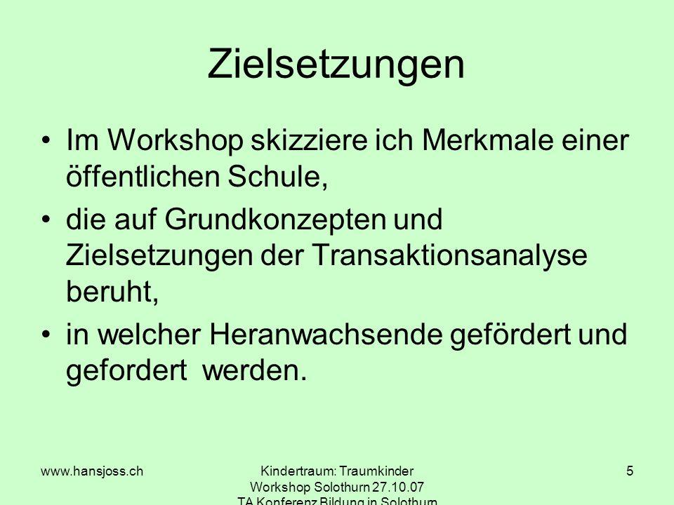 www.hansjoss.chKindertraum: Traumkinder Workshop Solothurn 27.10.07 TA Konferenz Bildung in Solothurn 5 Zielsetzungen Im Workshop skizziere ich Merkmale einer öffentlichen Schule, die auf Grundkonzepten und Zielsetzungen der Transaktionsanalyse beruht, in welcher Heranwachsende gefördert und gefordert werden.
