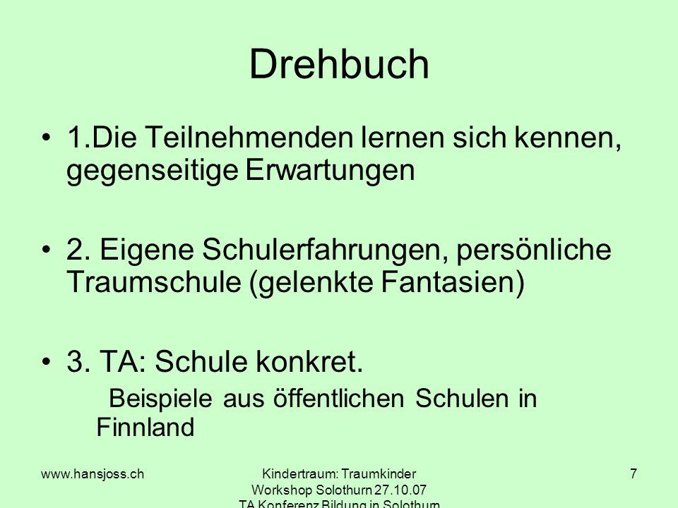 www.hansjoss.chKindertraum: Traumkinder Workshop Solothurn 27.10.07 TA Konferenz Bildung in Solothurn 7 Drehbuch 1.Die Teilnehmenden lernen sich kennen, gegenseitige Erwartungen 2.