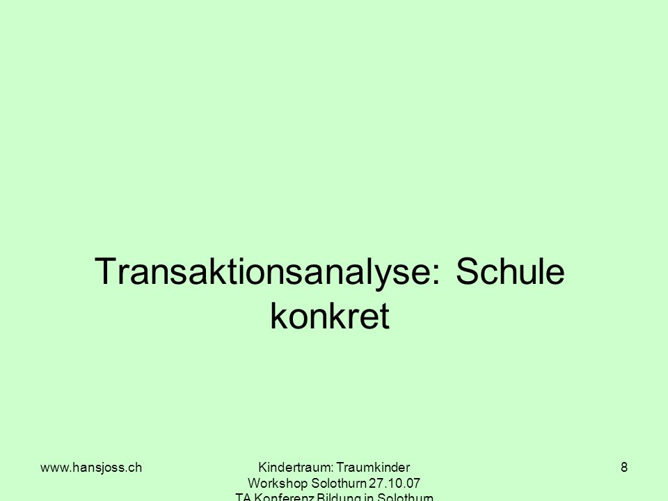 www.hansjoss.chKindertraum: Traumkinder Workshop Solothurn 27.10.07 TA Konferenz Bildung in Solothurn 8 Transaktionsanalyse: Schule konkret
